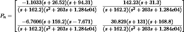 P_n=\begin{bmatrix} \dfrac{-1.1033 (s+26.52) (s+94.31)}{(s+162.2) (s^2 + 203s + 1.284e04)} & \dfrac{142.23 (s+31.3)}{(s+162.2) (s^2 + 203s + 1.284e04)}\\ \\ \dfrac{-6.7606 (s+159.2) (s-7.671)}{(s+162.2) (s^2 + 203s + 1.284e04)} & \dfrac{30.829 (s+131) (s+168.8)}{(s+162.2) (s^2 + 203s + 1.284e04)} \end{bmatrix}